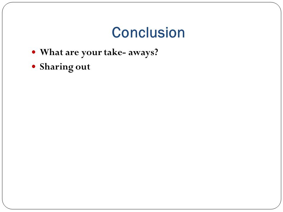 Conclusion What are your take- aways? Sharing out