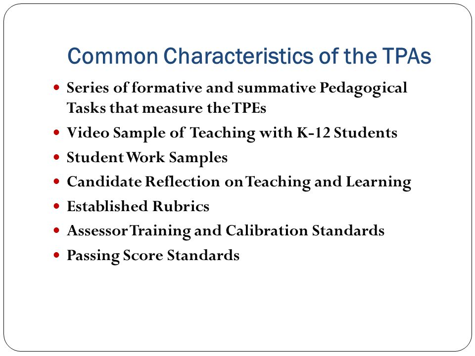 Common Characteristics of the TPAs Series of formative and summative Pedagogical Tasks that measure the TPEs Video Sample of Teaching with K-12 Students Student Work Samples Candidate Reflection on Teaching and Learning Established Rubrics Assessor Training and Calibration Standards Passing Score Standards