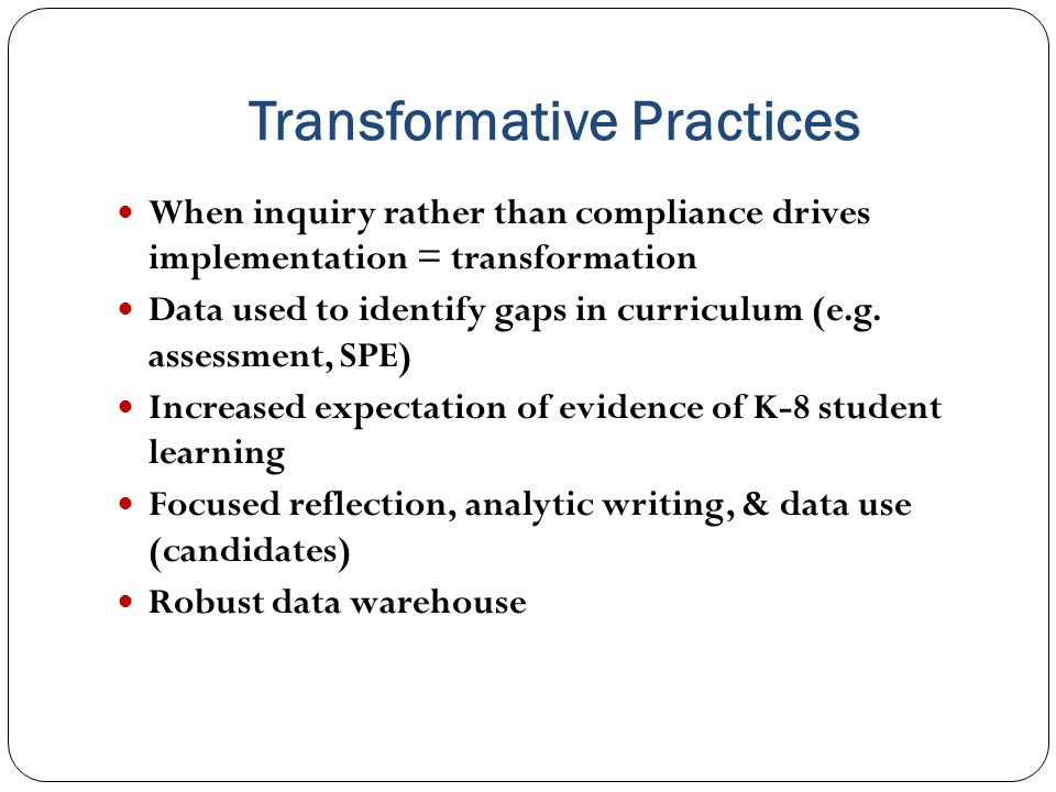 Transformative Practices When inquiry rather than compliance drives implementation = transformation Data used to identify gaps in curriculum (e.g.