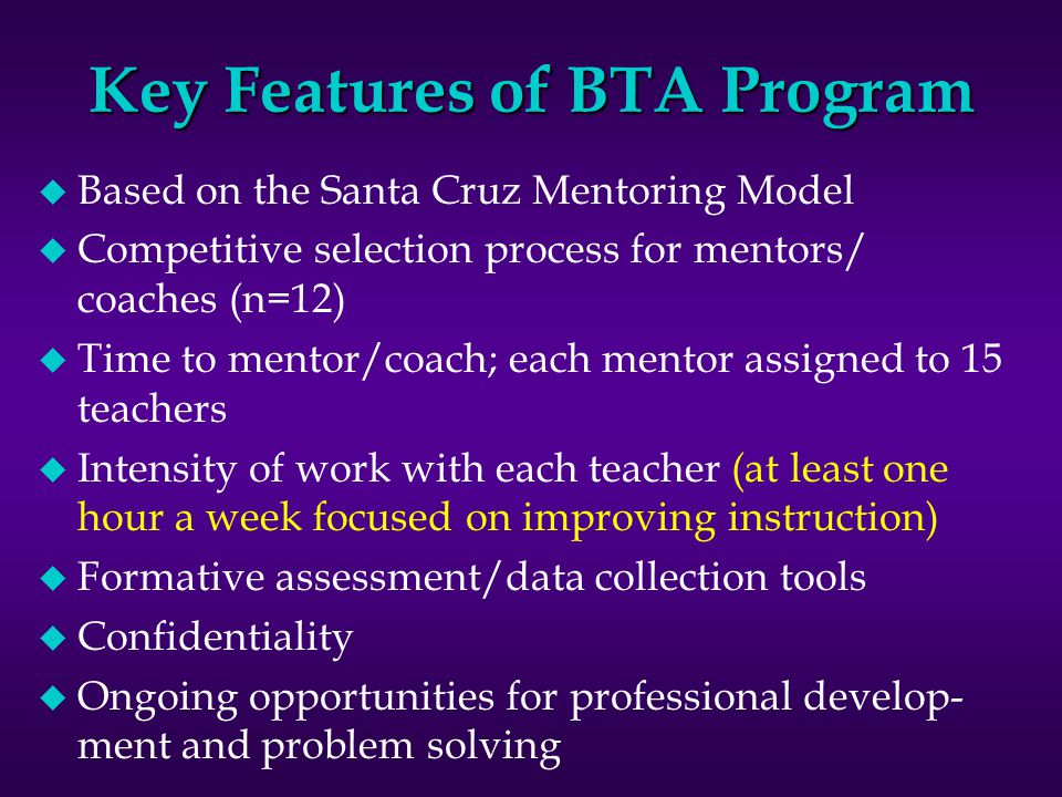 TRADITIONALBTA PROGRAM Full-time classroom teacherFully released mentor Mentor chosen by school administrators Mentor selected through highly competitive application process Usually one day orientation12 full days each year as well as weekly PD forums Buddy teacher provides emotional support Mentor (BTA) helps BT improve practice Work with BT whenever it can be scheduled Work with each BT 1-2 hours weekly Support during 1st year in classroom Support during 1st and 2nd years in classroom Assessment of BT infrequentAssessment of BT ongoing using formative assessment and data collection tools
