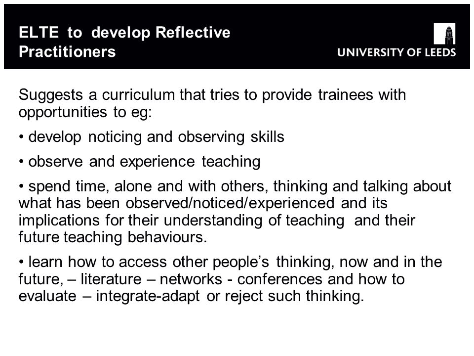 17 ELTE to develop Reflective Practitioners Suggests a curriculum that tries to provide trainees with opportunities to eg: develop noticing and observing skills observe and experience teaching spend time, alone and with others, thinking and talking about what has been observed/noticed/experienced and its implications for their understanding of teaching and their future teaching behaviours.