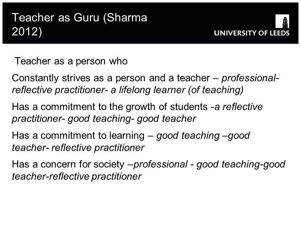 Teacher as Guru (Sharma 2012) Teacher as a person who Constantly strives as a person and a teacher – professional- reflective practitioner- a lifelong learner (of teaching) Has a commitment to the growth of students -a reflective practitioner- good teaching- good teacher Has a commitment to learning – good teaching –good teacher- reflective practitioner Has a concern for society –professional - good teaching-good teacher-reflective practitioner 20