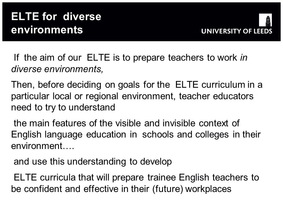 ELTE for diverse environments If the aim of our ELTE is to prepare teachers to work in diverse environments, Then, before deciding on goals for the ELTE curriculum in a particular local or regional environment, teacher educators need to try to understand the main features of the visible and invisible context of English language education in schools and colleges in their environment….