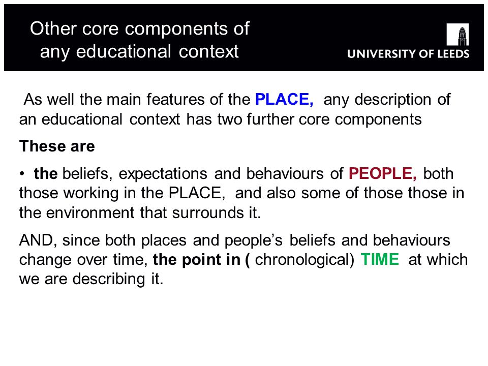 Other core components of any educational context As well the main features of the PLACE, any description of an educational context has two further core components These are the beliefs, expectations and behaviours of PEOPLE, both those working in the PLACE, and also some of those those in the environment that surrounds it.