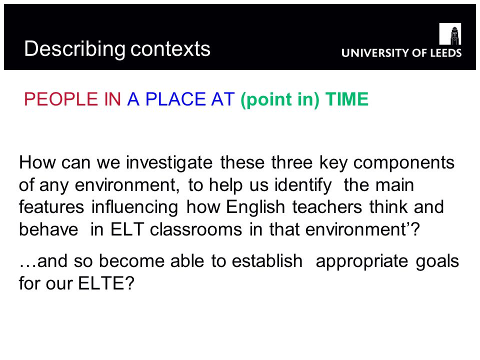 Describing contexts PEOPLE IN A PLACE AT (point in) TIME How can we investigate these three key components of any environment, to help us identify the main features influencing how English teachers think and behave in ELT classrooms in that environment'.