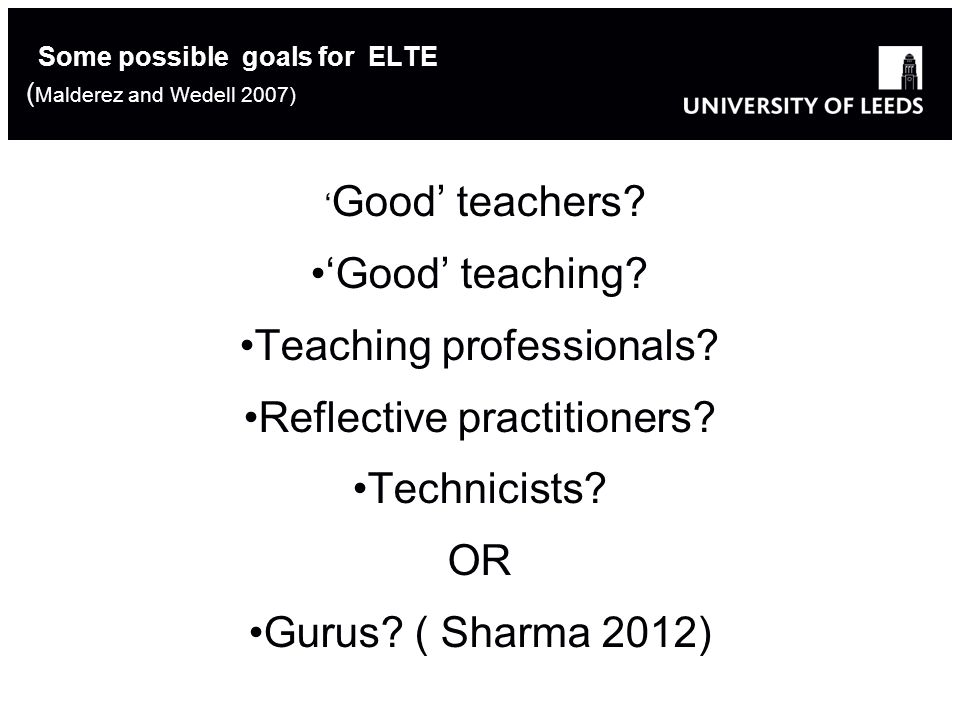 9 Some possible goals for ELTE ( Malderez and Wedell 2007) ' Good' teachers.