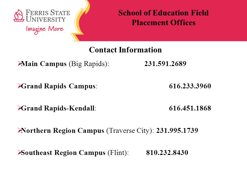 Contact Information  Main Campus (Big Rapids): 231.591.2689  Grand Rapids Campus: 616.233.3960  Grand Rapids-Kendall: 616.451.1868  Northern Region Campus (Traverse City): 231.995.1739  Southeast Region Campus (Flint): 810.232.8430 School of Education Field Placement Offices