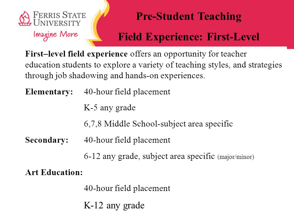 First–level field experience offers an opportunity for teacher education students to explore a variety of teaching styles, and strategies through job shadowing and hands-on experiences.