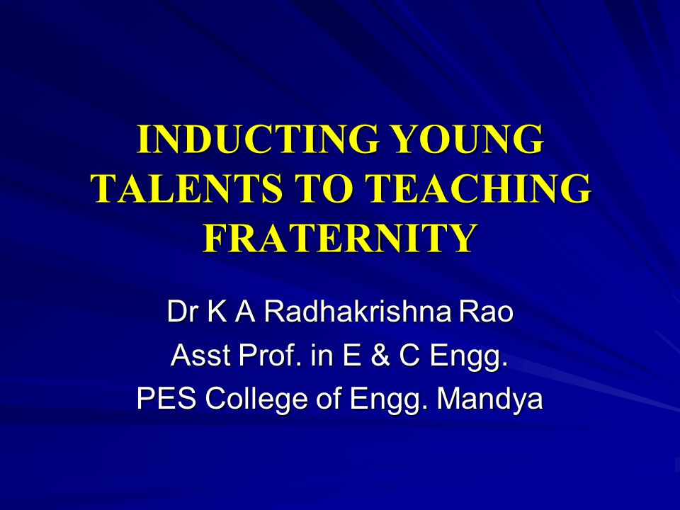INDUCTING YOUNG TALENTS TO TEACHING FRATERNITY Dr K A Radhakrishna Rao Asst Prof.