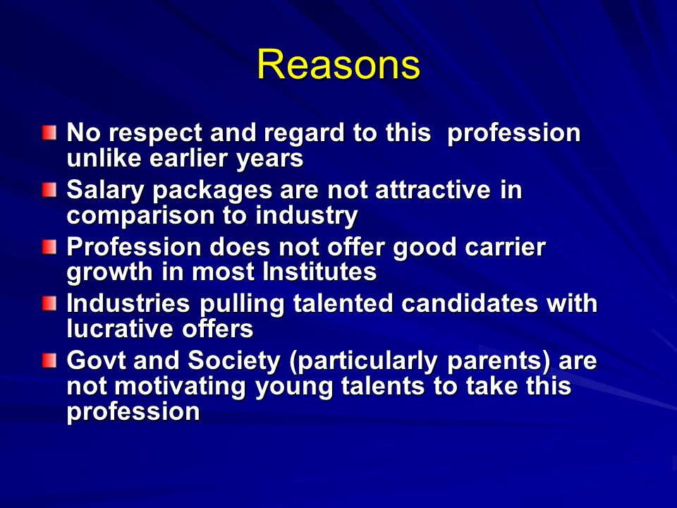 Reasons No respect and regard to this profession unlike earlier years Salary packages are not attractive in comparison to industry Profession does not offer good carrier growth in most Institutes Industries pulling talented candidates with lucrative offers Govt and Society (particularly parents) are not motivating young talents to take this profession