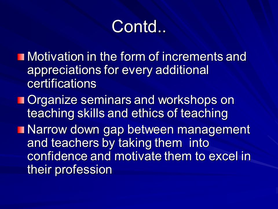 Contd.. Motivation in the form of increments and appreciations for every additional certifications Organize seminars and workshops on teaching skills