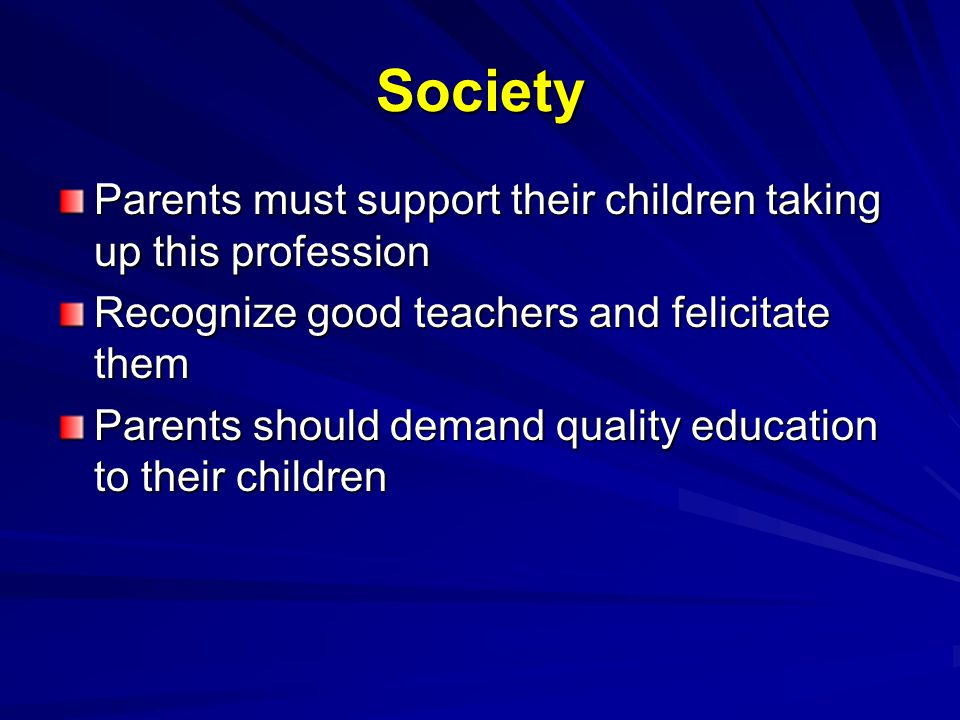 Society Parents must support their children taking up this profession Recognize good teachers and felicitate them Parents should demand quality education to their children