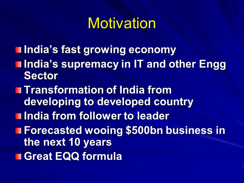 Motivation India's fast growing economy India's supremacy in IT and other Engg Sector Transformation of India from developing to developed country India from follower to leader Forecasted wooing $500bn business in the next 10 years Great EQQ formula