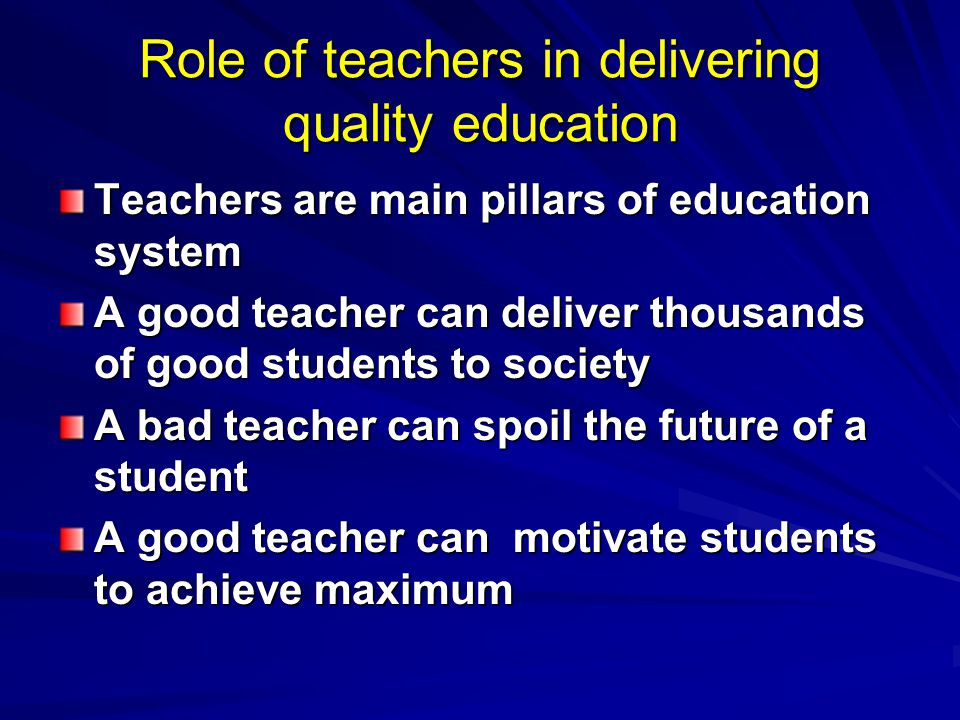 Role of teachers in delivering quality education Teachers are main pillars of education system A good teacher can deliver thousands of good students to society A bad teacher can spoil the future of a student A good teacher can motivate students to achieve maximum