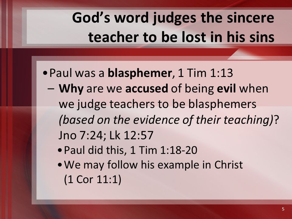 God's word judges the sincere teacher to be lost in his sins Paul was a persecutor, 1 Tim 1:13 (Acts 26:9-11; Gal 1:13-14) –Persecutor tries to destroy his object, 1 Pet 4:14-16 –Proceeds from the heart, Matt 15:19-20 Paul tried to destroy the church, Acts 9:1 Consented to Stephen's death, Ac 8:1 (7:58) Pursued Christians, Acts 9:1-2; 26:9-11 6
