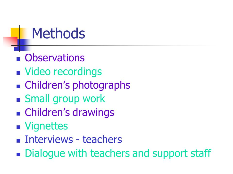 Methods Observations Video recordings Children's photographs Small group work Children's drawings Vignettes Interviews - teachers Dialogue with teachers and support staff