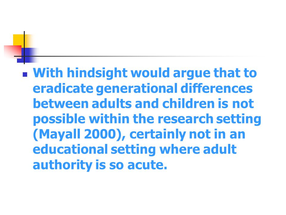 With hindsight would argue that to eradicate generational differences between adults and children is not possible within the research setting (Mayall 2000), certainly not in an educational setting where adult authority is so acute.