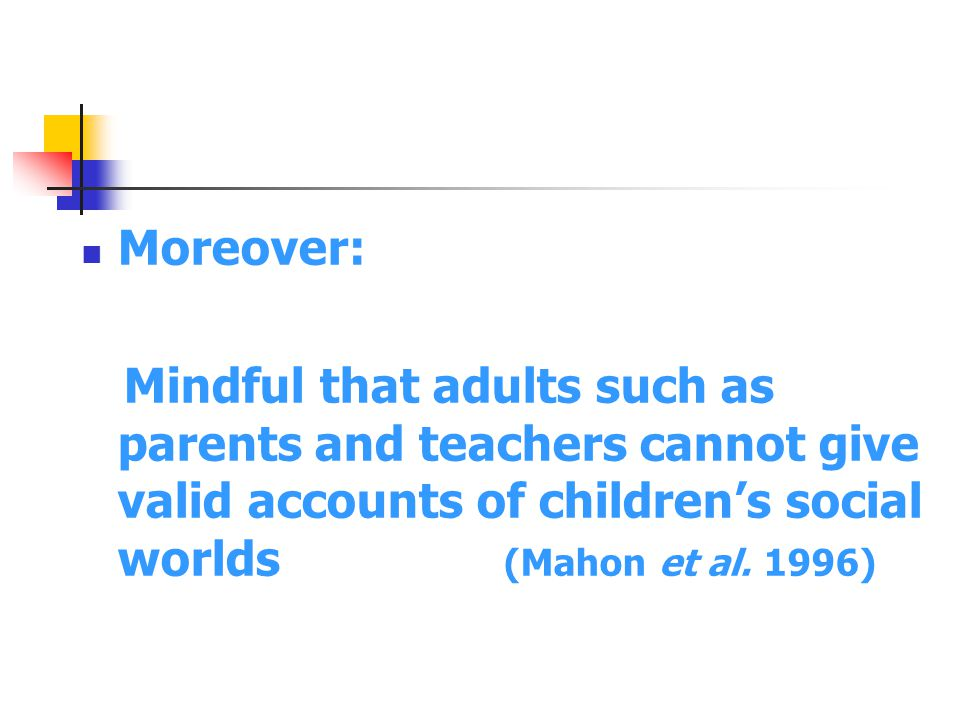 Moreover: Mindful that adults such as parents and teachers cannot give valid accounts of children's social worlds (Mahon et al.