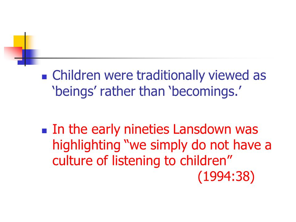 Children were traditionally viewed as 'beings' rather than 'becomings.' In the early nineties Lansdown was highlighting we simply do not have a culture of listening to children (1994:38)