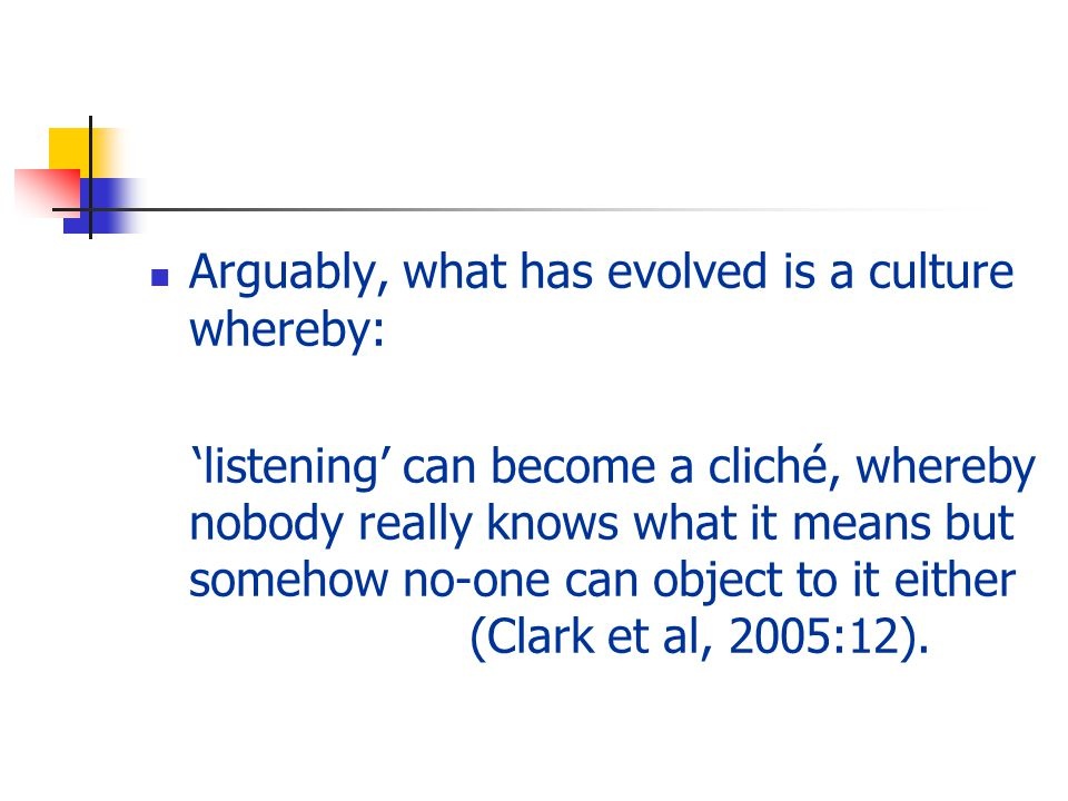 Arguably, what has evolved is a culture whereby: 'listening' can become a cliché, whereby nobody really knows what it means but somehow no-one can object to it either (Clark et al, 2005:12).