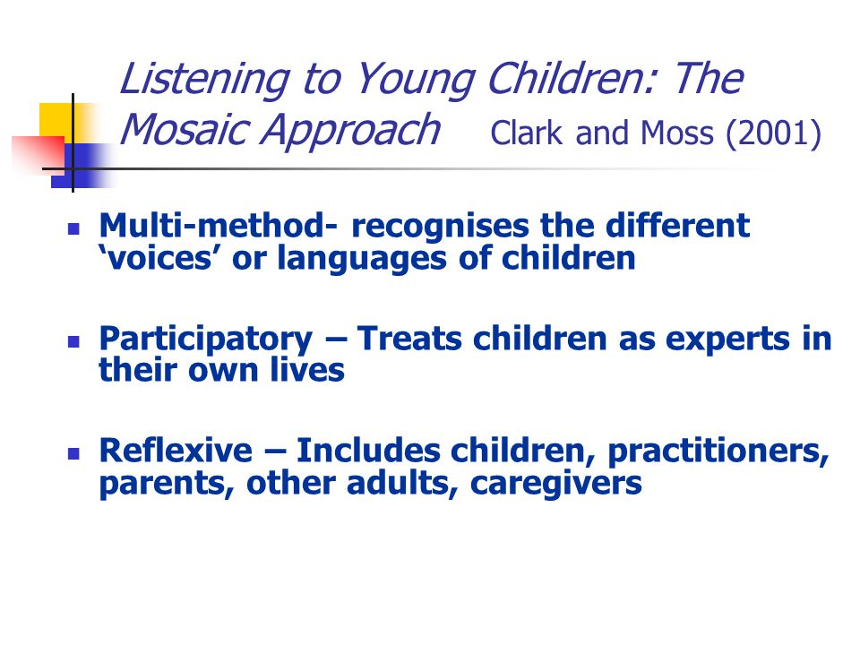 Listening to Young Children: The Mosaic Approach Clark and Moss (2001) Multi-method- recognises the different 'voices' or languages of children Participatory – Treats children as experts in their own lives Reflexive – Includes children, practitioners, parents, other adults, caregivers