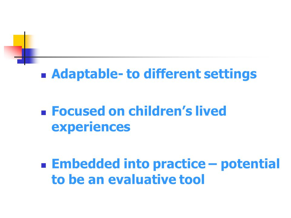 Adaptable- to different settings Focused on children's lived experiences Embedded into practice – potential to be an evaluative tool