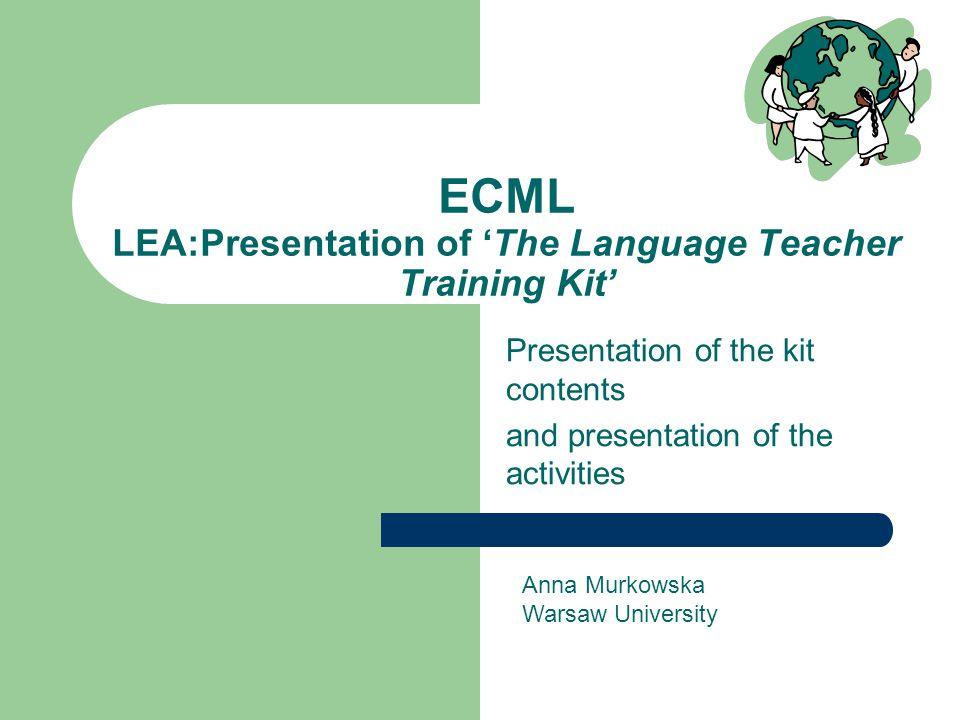 ECML LEA:Presentation of 'The Language Teacher Training Kit' Presentation of the kit contents and presentation of the activities Anna Murkowska Warsaw