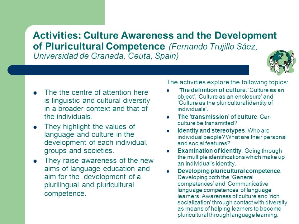 Activities: Culture Awareness and the Development of Pluricultural Competence (Fernando Trujillo Sáez, Universidad de Granada, Ceuta, Spain) The the centre of attention here is linguistic and cultural diversity in a broader context and that of the individuals.