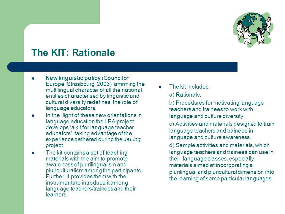 The KIT: Rationale New linguistic policy (Council of Europe, Strasbourg, 2003) affirming the multilingual character of all the national entities characterised by linguistic and cultural diversity redefines the role of language educators.