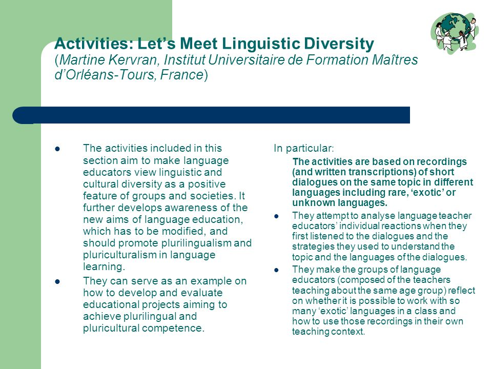 Activities: Let's Meet Linguistic Diversity (Martine Kervran, Institut Universitaire de Formation Maîtres d'Orléans-Tours, France) The activities included in this section aim to make language educators view linguistic and cultural diversity as a positive feature of groups and societies.