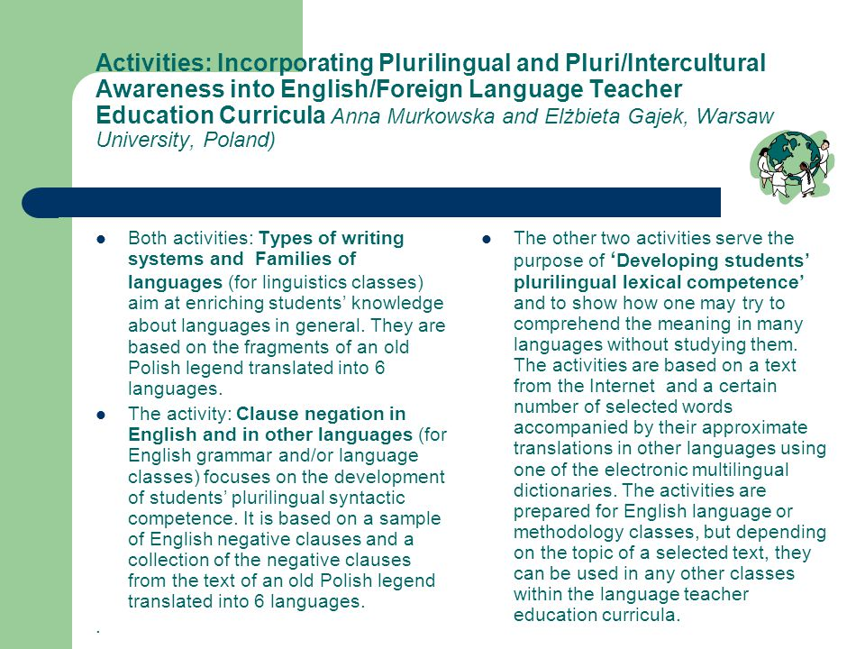 Activities: Incorporating Plurilingual and Pluri/Intercultural Awareness into English/Foreign Language Teacher Education Curricula Anna Murkowska and Elżbieta Gajek, Warsaw University, Poland) Both activities: Types of writing systems and Families of languages (for linguistics classes) aim at enriching students' knowledge about languages in general.