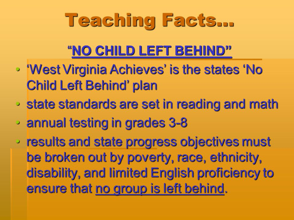 Teaching Facts… NO CHILD LEFT BEHIND 'West Virginia Achieves' is the states 'No Child Left Behind' plan'West Virginia Achieves' is the states 'No Child Left Behind' plan state standards are set in reading and mathstate standards are set in reading and math annual testing in grades 3-8annual testing in grades 3-8 results and state progress objectives must be broken out by poverty, race, ethnicity, disability, and limited English proficiency to ensure that no group is left behind.results and state progress objectives must be broken out by poverty, race, ethnicity, disability, and limited English proficiency to ensure that no group is left behind.