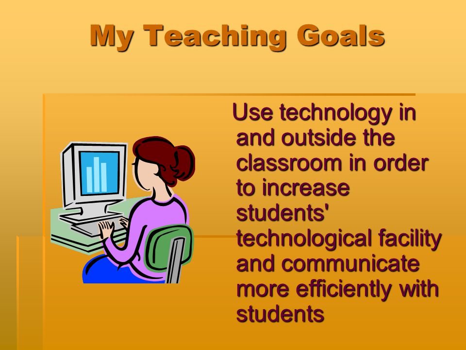 My Teaching Goals Use technology in and outside the classroom in order to increase students technological facility and communicate more efficiently with students Use technology in and outside the classroom in order to increase students technological facility and communicate more efficiently with students