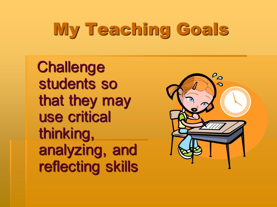 My Teaching Goals Challenge students so that they may use critical thinking, analyzing, and reflecting skills Challenge students so that they may use critical thinking, analyzing, and reflecting skills