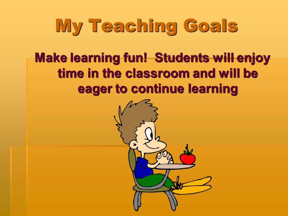 My Teaching Goals Make learning fun! Students will enjoy time in the classroom and will be eager to continue learning