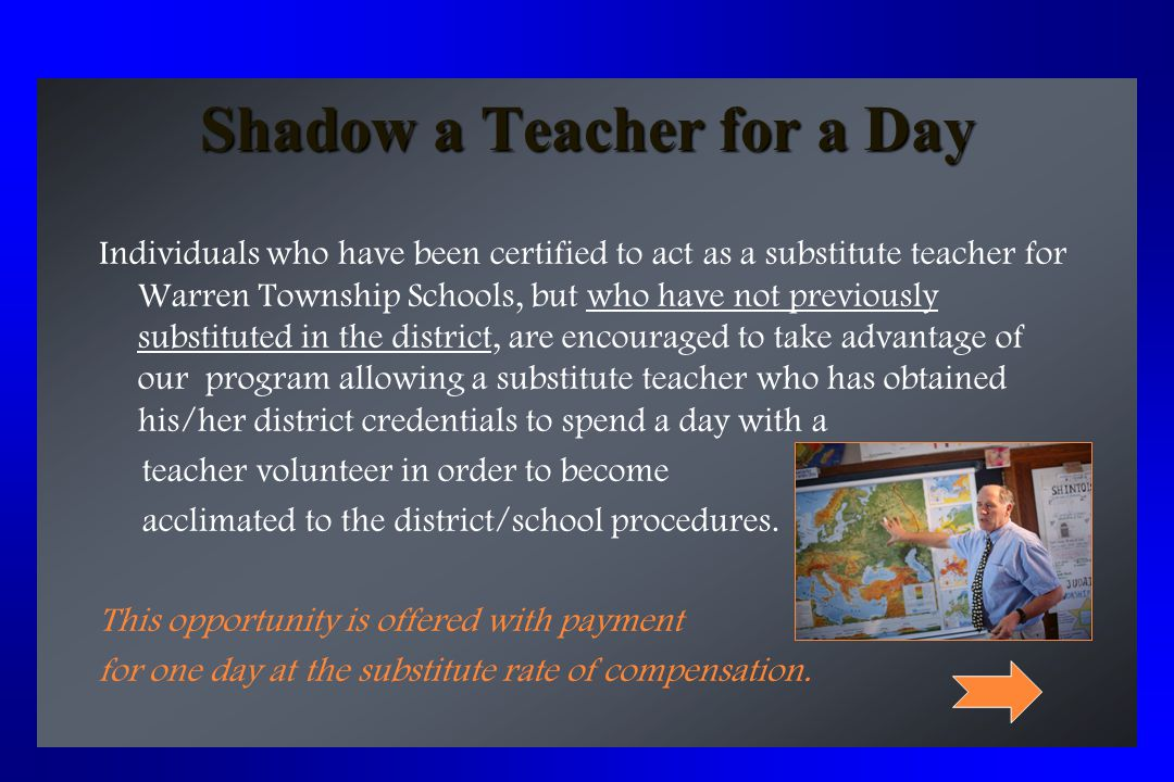 Shadow a Teacher for a Day Individuals who have been certified to act as a substitute teacher for Warren Township Schools, but who have not previously substituted in the district, are encouraged to take advantage of our program allowing a substitute teacher who has obtained his/her district credentials to spend a day with a teacher volunteer in order to become acclimated to the district/school procedures.