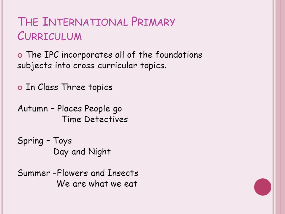 T HE I NTERNATIONAL P RIMARY C URRICULUM The IPC incorporates all of the foundations subjects into cross curricular topics.