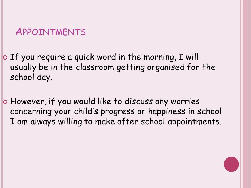 A PPOINTMENTS If you require a quick word in the morning, I will usually be in the classroom getting organised for the school day. However, if you wou