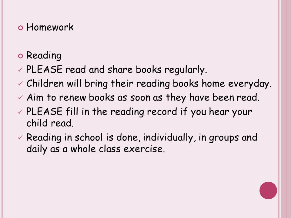 Homework Reading PLEASE read and share books regularly. Children will bring their reading books home everyday. Aim to renew books as soon as they have