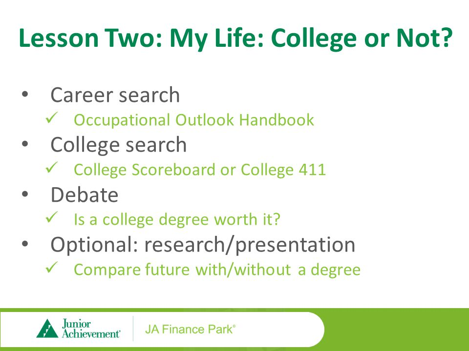 Career search Occupational Outlook Handbook College search College Scoreboard or College 411 Debate Is a college degree worth it? Optional: research/p