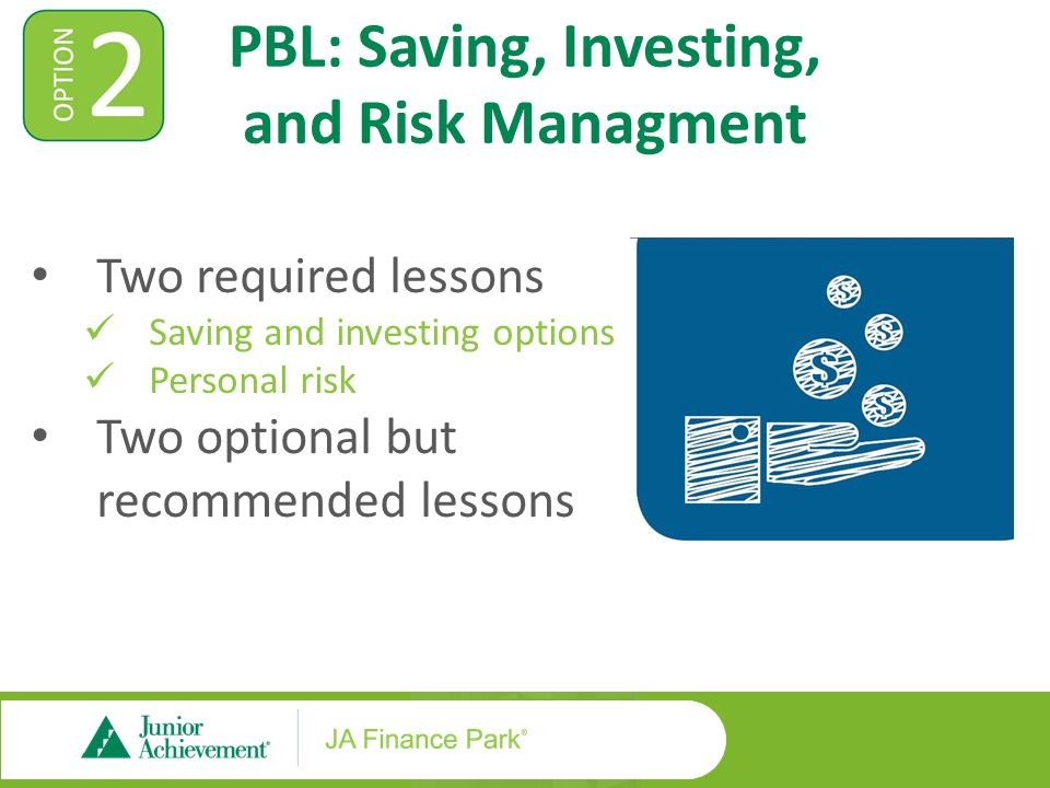 PBL: Saving, Investing, and Risk Managment Two required lessons Saving and investing options Personal risk Two optional but recommended lessons