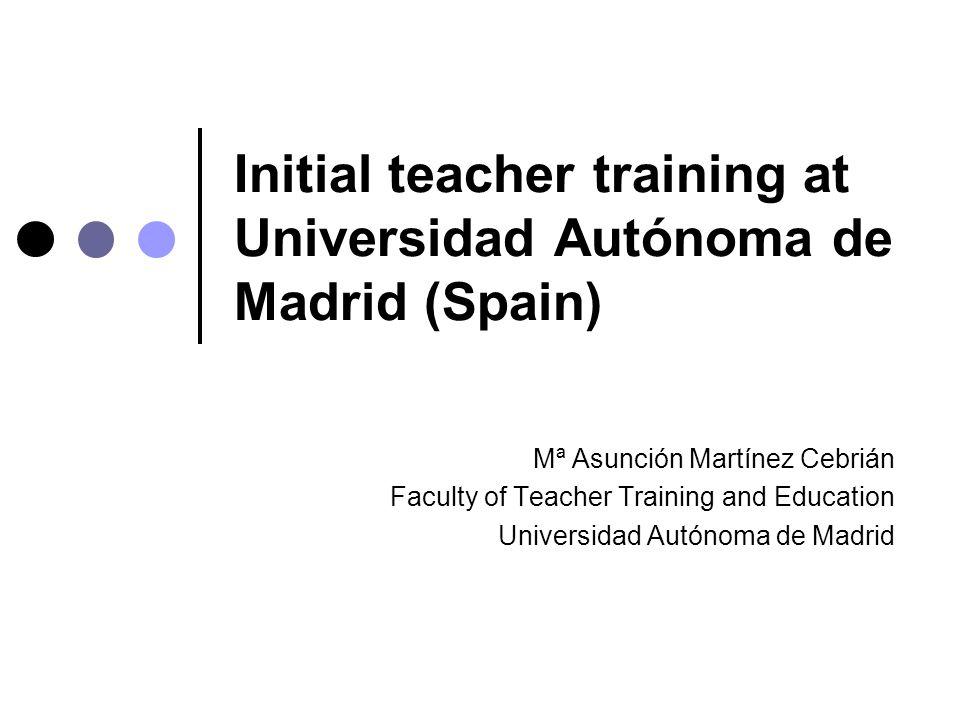 Initial teacher training at Universidad Autónoma de Madrid (Spain) Mª Asunción Martínez Cebrián Faculty of Teacher Training and Education Universidad Autónoma de Madrid