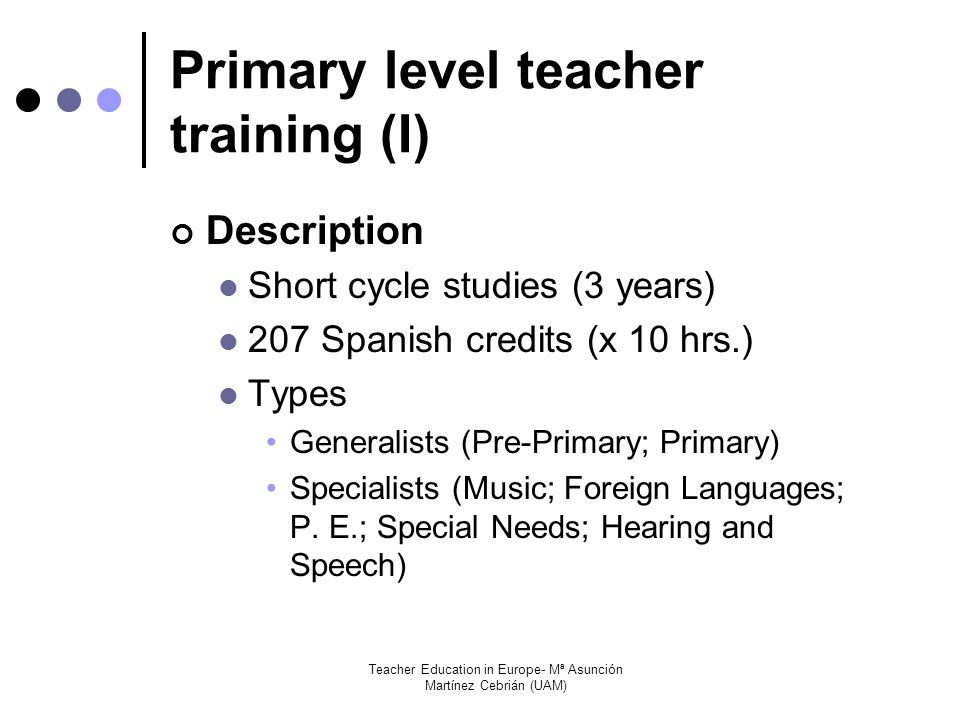 Teacher Education in Europe- Mª Asunción Martínez Cebrián (UAM) Primary level teacher training (I) Description Short cycle studies (3 years) 207 Spanish credits (x 10 hrs.) Types Generalists (Pre-Primary; Primary) Specialists (Music; Foreign Languages; P.