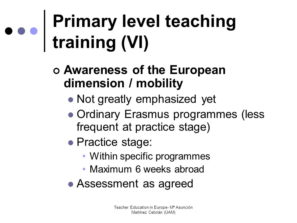 Teacher Education in Europe- Mª Asunción Martínez Cebrián (UAM) Primary level teaching training (VI) Awareness of the European dimension / mobility Not greatly emphasized yet Ordinary Erasmus programmes (less frequent at practice stage) Practice stage: Within specific programmes Maximum 6 weeks abroad Assessment as agreed