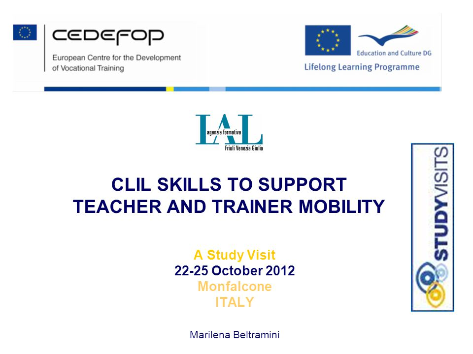 CLIL SKILLS TO SUPPORT TEACHER AND TRAINER MOBILITY A Study Visit 22-25 October 2012 Monfalcone ITALY Marilena Beltramini