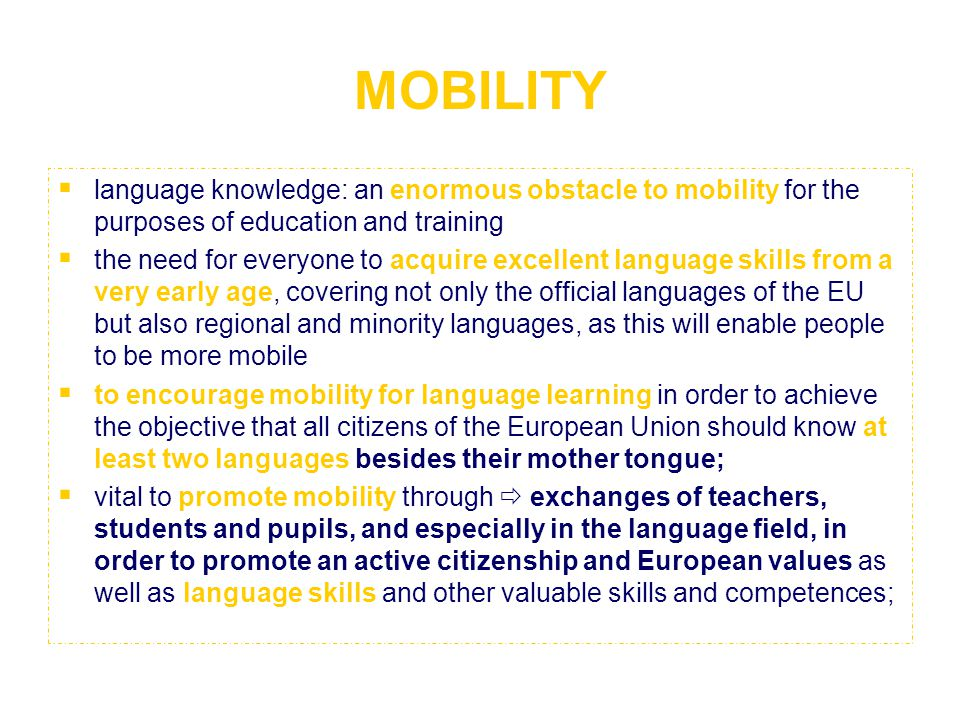MOBILITY  language knowledge: an enormous obstacle to mobility for the purposes of education and training  the need for everyone to acquire excellent language skills from a very early age, covering not only the official languages of the EU but also regional and minority languages, as this will enable people to be more mobile  to encourage mobility for language learning in order to achieve the objective that all citizens of the European Union should know at least two languages besides their mother tongue;  vital to promote mobility through  exchanges of teachers, students and pupils, and especially in the language field, in order to promote an active citizenship and European values as well as language skills and other valuable skills and competences;
