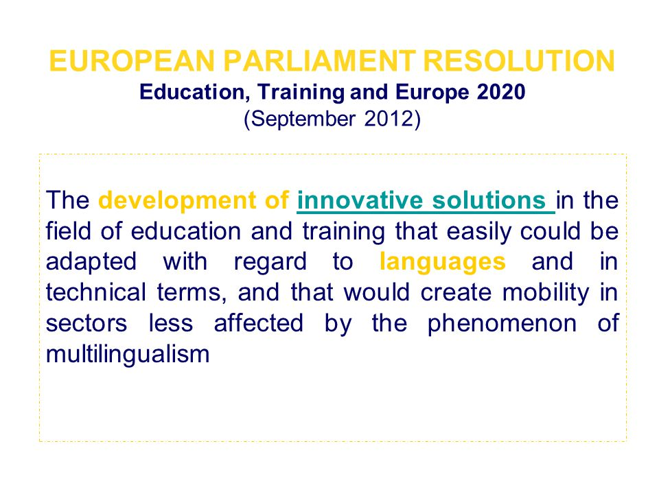 EUROPEAN PARLIAMENT RESOLUTION Education, Training and Europe 2020 (September 2012) The development of innovative solutions in the field of education and training that easily could be adapted with regard to languages and in technical terms, and that would create mobility in sectors less affected by the phenomenon of multilingualisminnovative solutions