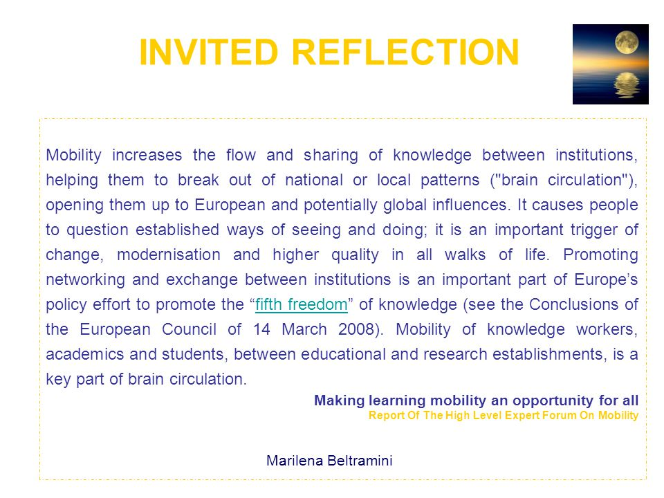 INVITED REFLECTION Mobility increases the flow and sharing of knowledge between institutions, helping them to break out of national or local patterns ( brain circulation ), opening them up to European and potentially global influences.