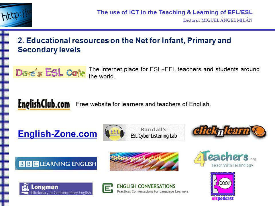 Free website for learners and teachers of English. The use of ICT in the Teaching & Learning of EFL/ESL Lecturer: MIGUEL ÁNGEL MILÁN 2. Educational re