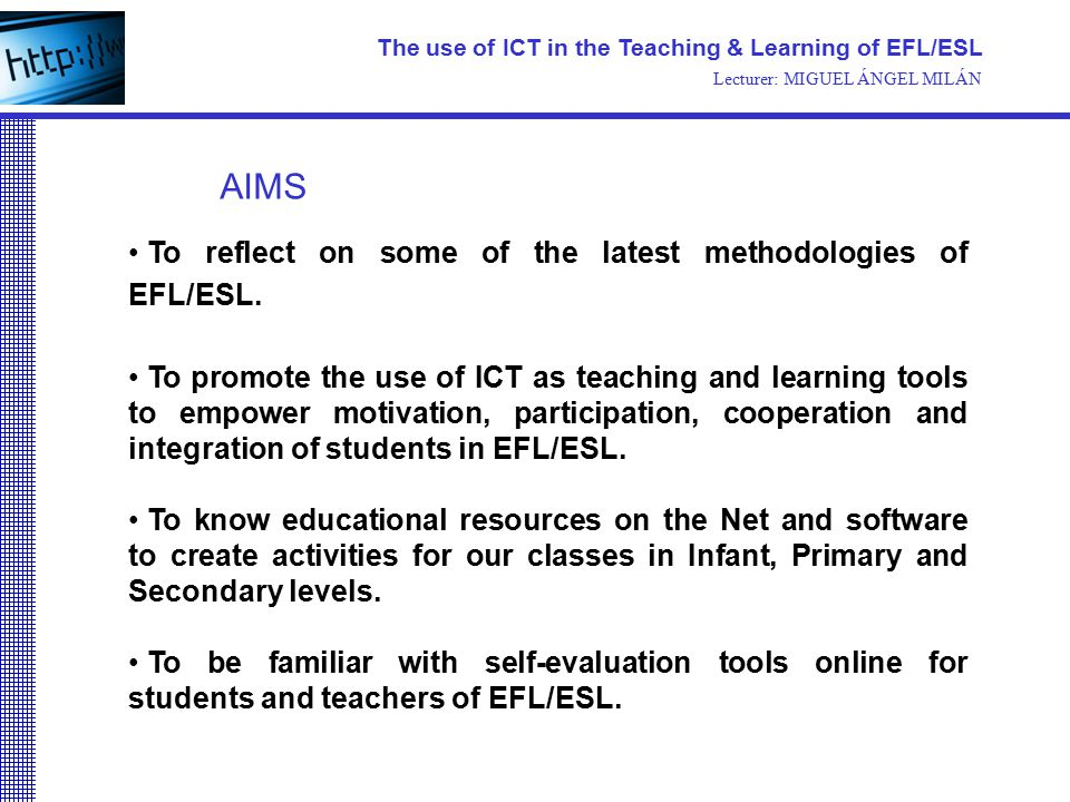 The use of ICT in the Teaching & Learning of EFL/ESL Lecturer: MIGUEL ÁNGEL MILÁN To reflect on some of the latest methodologies of EFL/ESL. To promot